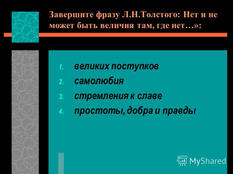 Завершите фразу Л.Н.Толстого: Нет и не может быть величия там, где нет…»: 1. великих поступков 2. самолюбия 3. стремления к славе 4. простоты, добра и правды