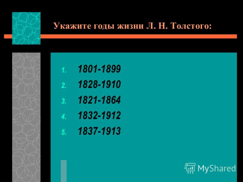 Укажите годы жизни Л. Н. Толстого: 1. 1801-1899 2. 1828-1910 3. 1821-1864 4. 1832-1912 5. 1837-1913