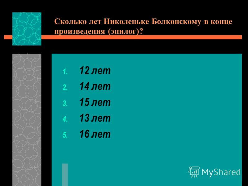 Сколько лет Николеньке Болконскому в конце произведения (эпилог)? 1. 12 лет 2. 14 лет 3. 15 лет 4. 13 лет 5. 16 лет