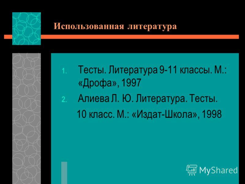 Использованная литература 1. Тесты. Литература 9-11 классы. М.: «Дрофа», 1997 2. Алиева Л. Ю. Литература. Тесты. 10 класс. М.: «Издат-Школа», 1998