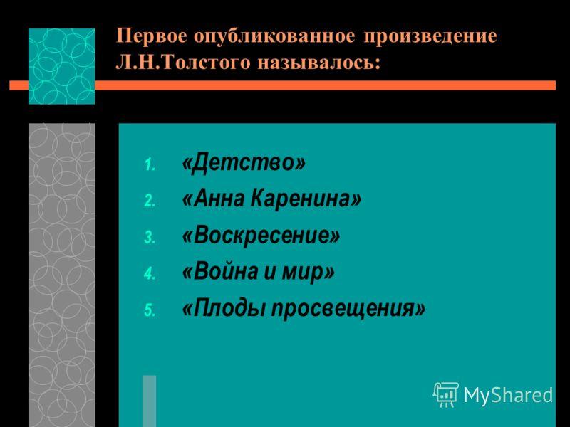 Первое опубликованное произведение Л.Н.Толстого называлось: 1. «Детство» 2. «Анна Каренина» 3. «Воскресение» 4. «Война и мир» 5. «Плоды просвещения»