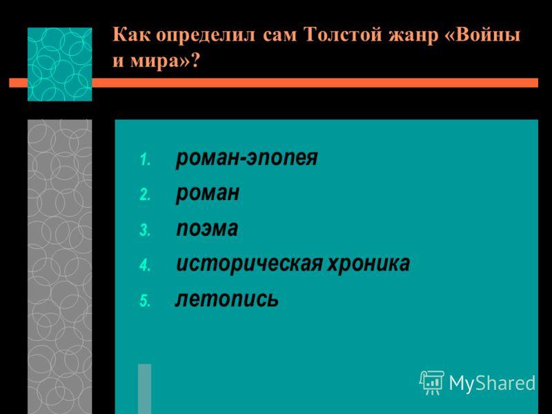 Как определил сам Толстой жанр «Войны и мира»? 1. роман-эпопея 2. роман 3. поэма 4. историческая хроника 5. летопись