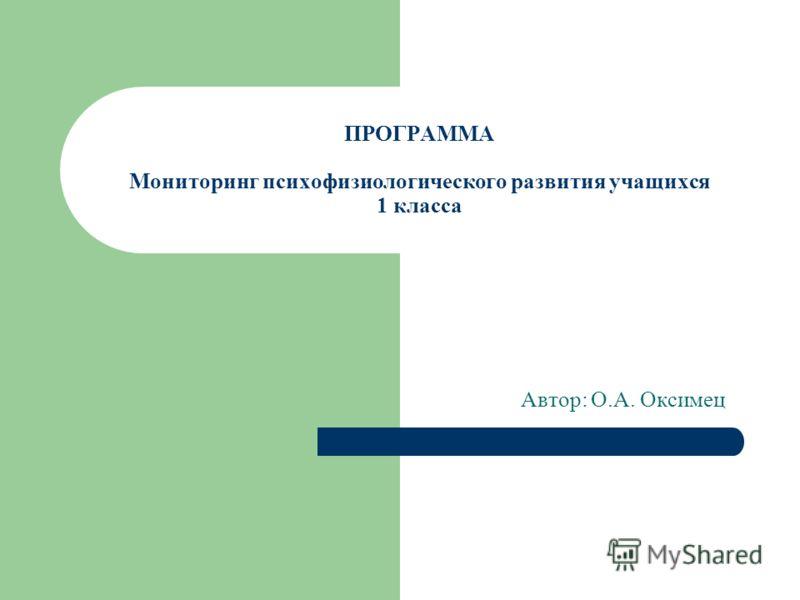 ПРОГРАММА Мониторинг психофизиологического развития учащихся 1 класса Автор: О.А. Оксимец