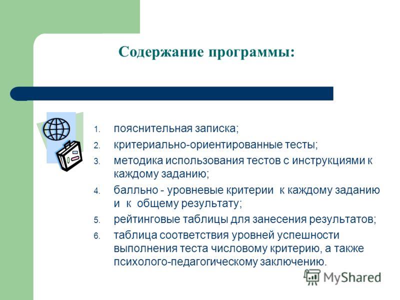 Содержание программы: 1. пояснительная записка; 2. критериально-ориентированные тесты; 3. методика использования тестов с инструкциями к каждому заданию; 4. балльно - уровневые критерии к каждому заданию и к общему результату; 5. рейтинговые таблицы
