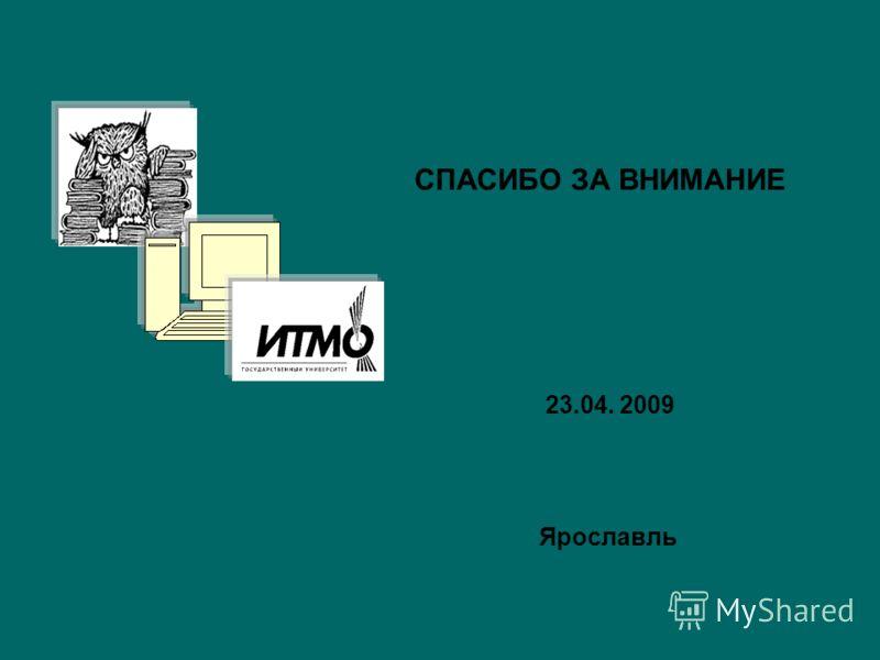 СПАСИБО ЗА ВНИМАНИЕ 23.04. 2009 Ярославль