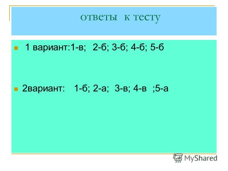 ответы к тесту 1 вариант:1-в; 2-б; 3-б; 4-б; 5-б 2вариант: 1-б; 2-а; 3-в; 4-в ;5-а
