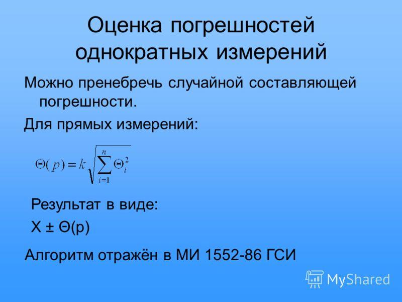 Оценка погрешностей однократных измерений Можно пренебречь случайной составляющей погрешности. Для прямых измерений: Результат в виде: X ± Θ(p) Алгоритм отражён в МИ 1552-86 ГСИ