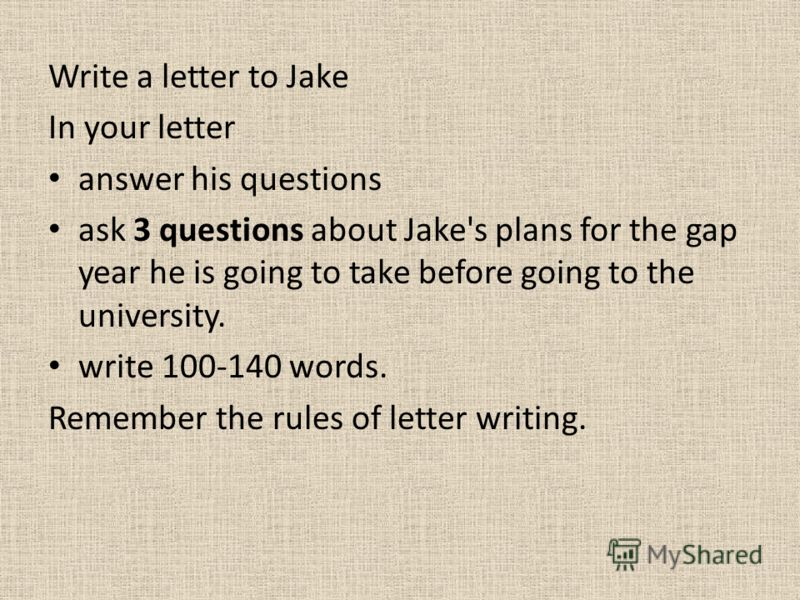 Write a letter to Jake In your letter answer his questions ask 3 questions about Jake's plans for the gap year he is going to take before going to the university. write 100-140 words. Remember the rules of letter writing.