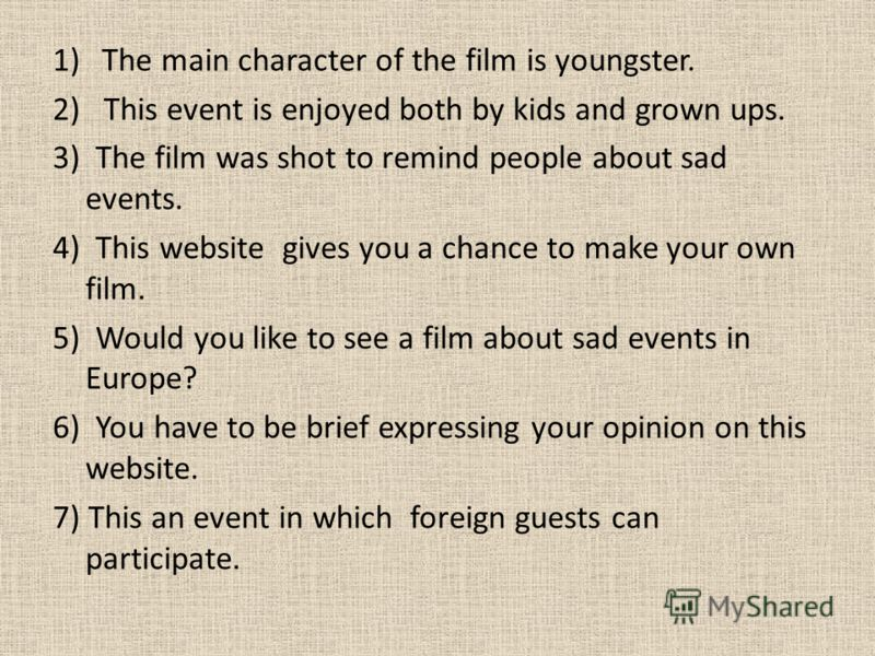 1)The main character of the film is youngster. 2) This event is enjoyed both by kids and grown ups. 3) The film was shot to remind people about sad events. 4) This website gives you a chance to make your own film. 5) Would you like to see a film abou