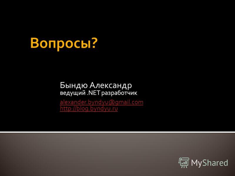 Бындю Александр ведущий.NET разработчик alexander.byndyu@gmail.com http://blog.byndyu.ru