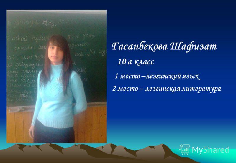 Гасанбекова Шафизат 10 а класс 1 место –лезгинский язык 2 место – лезгинская литература