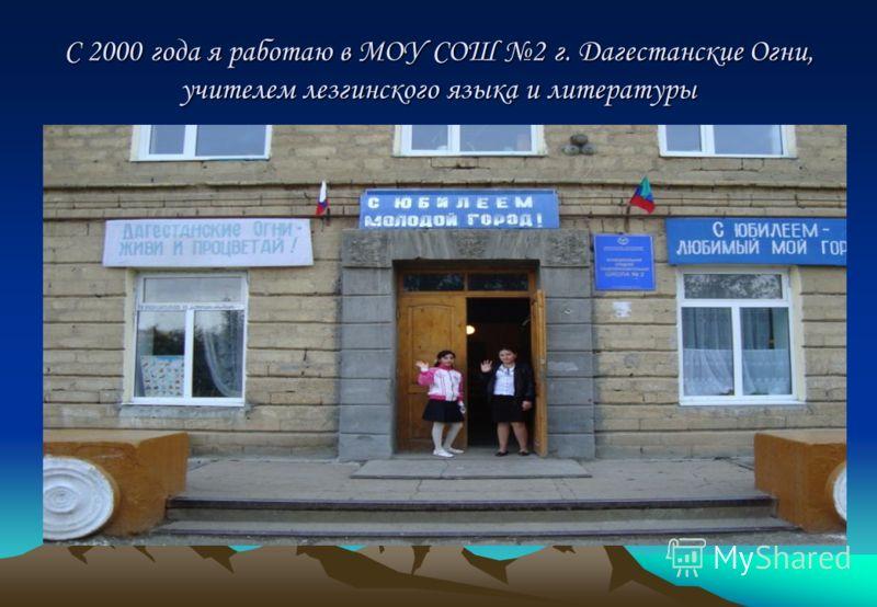 С 2000 года я работаю в МОУ СОШ 2 г. Дагестанские Огни, учителем лезгинского языка и литературы