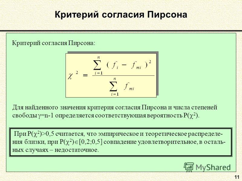 11 Критерий согласия Пирсона Критерий согласия Пирсона: Для найденного значения критерия согласия Пирсона и числа степеней свободы =n-1 определяется соответствующая вероятность P( 2 ). При P( 2 )>0,5 считается, что эмпирическое и теоретическое распре