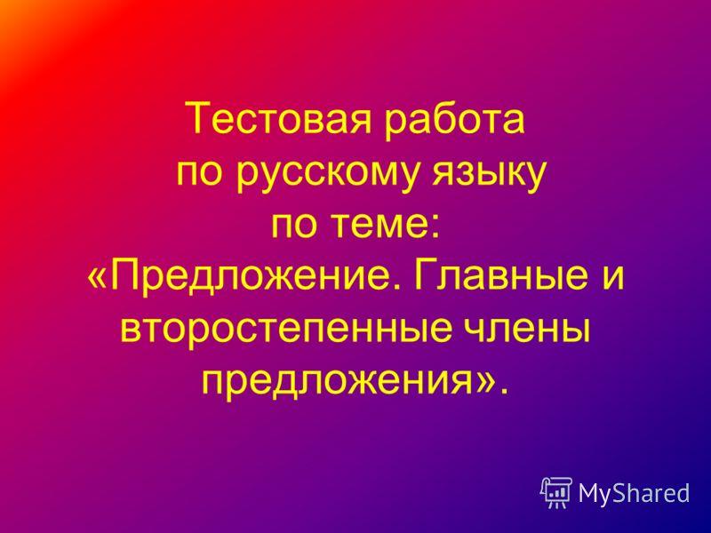 Тестовая работа по русскому языку по теме: «Предложение. Главные и второстепенные члены предложения».