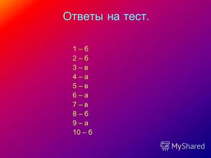 Ответы на тест. 1 – б 2 – б 3 – в 4 – а 5 – в 6 – а 7 – в 8 – б 9 – а 10 – б