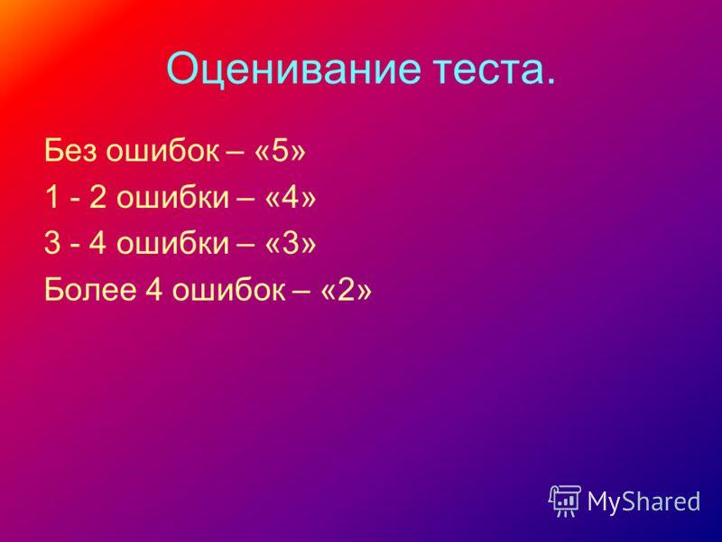 Оценивание теста. Без ошибок – «5» 1 - 2 ошибки – «4» 3 - 4 ошибки – «3» Более 4 ошибок – «2»