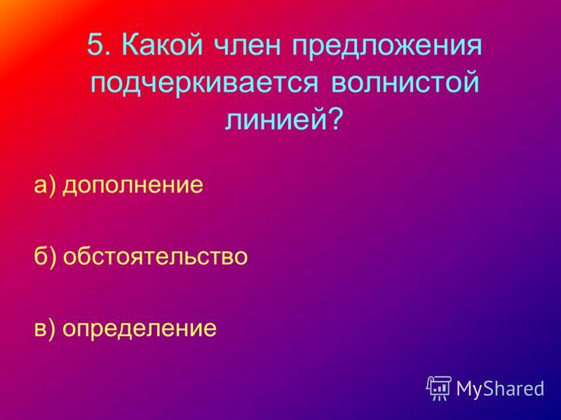 5. Какой член предложения подчеркивается волнистой линией? а) дополнение б) обстоятельство в) определение