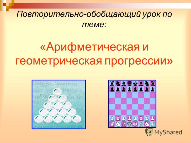 Повторительно-обобщающий урок по теме: «Арифметическая и геометрическая прогрессии »