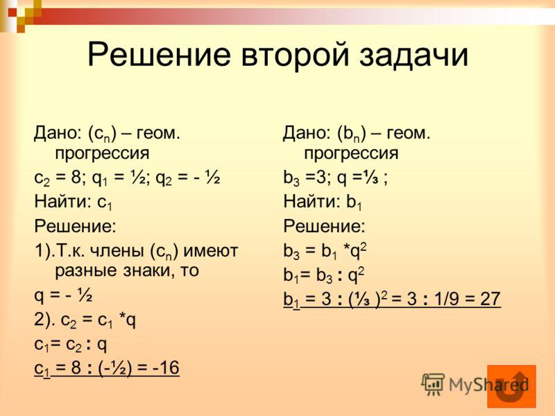 Решение второй задачи Дано: (с n ) – геом. прогрессия с 2 = 8; q 1 = ½; q 2 = - ½ Найти: с 1 Решение: 1).Т.к. члены (с n ) имеют разные знаки, то q = - ½ 2). с 2 = с 1 *q с 1 = с 2 : q с 1 = 8 : (-½) = -16 Дано: (b n ) – геом. прогрессия b 3 =3; q =
