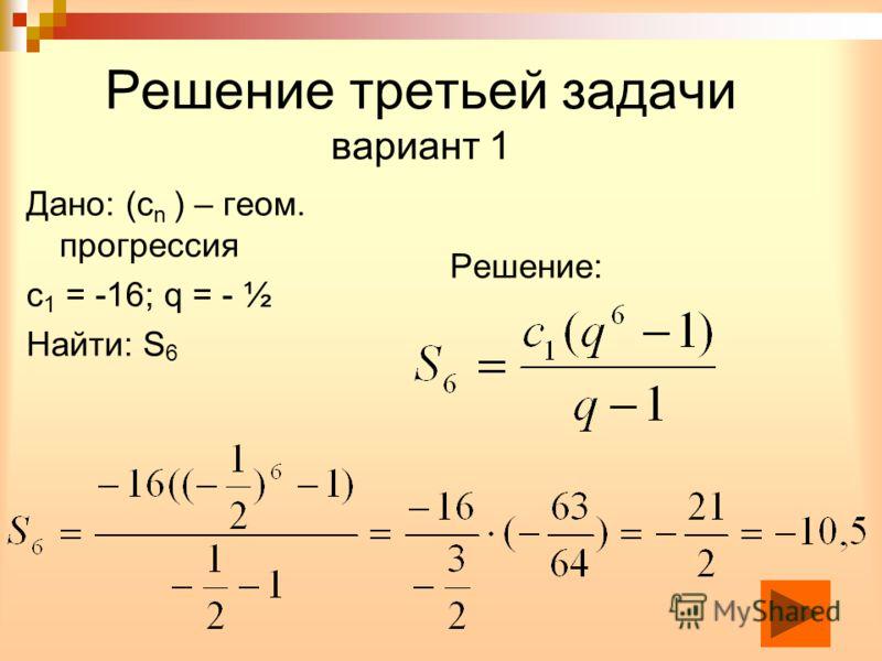 Решение третьей задачи вариант 1 Дано: (с n ) – геом. прогрессия с 1 = -16; q = - ½ Найти: S 6 Решение: