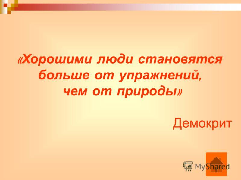 « Хорошими люди становятся больше от упражнений, чем от природы » Демокрит