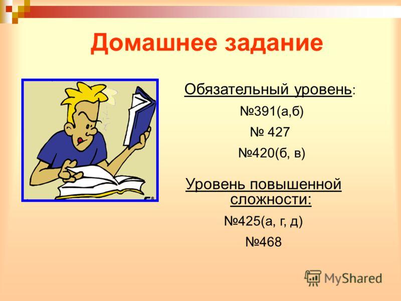 Домашнее задание Обязательный уровень : 391(а,б) 427 420(б, в) Уровень повышенной сложности: 425(а, г, д) 468