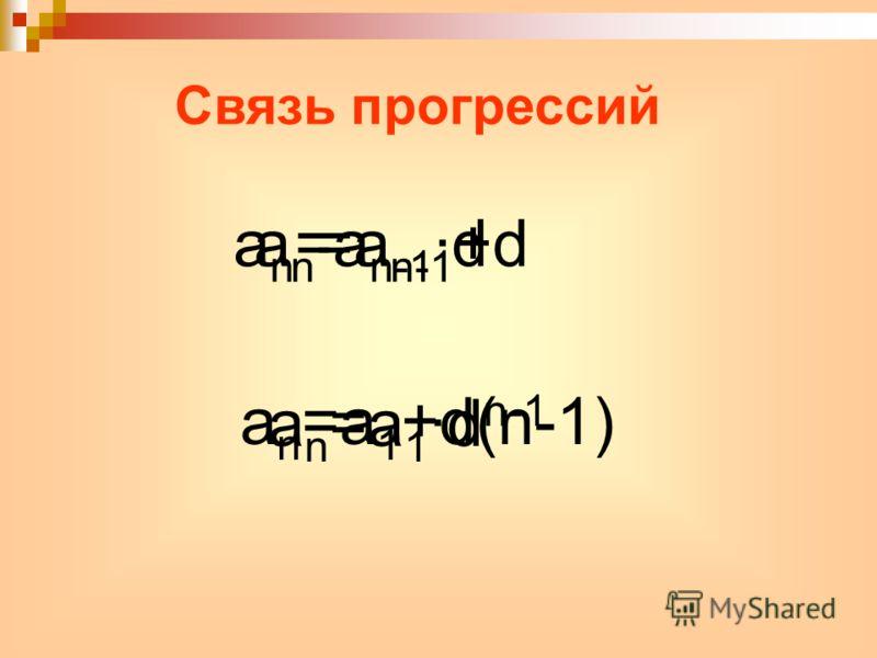 Связь прогрессий a n =a n-1 +dа n =a n-1 ·d a n =a 1 +d(n-1) a n =a 1 ·d n-1