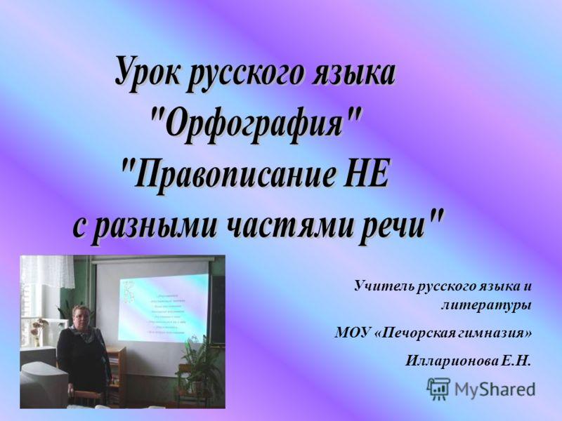 Учитель русского языка и литературы МОУ «Печорская гимназия» Илларионова Е.Н.