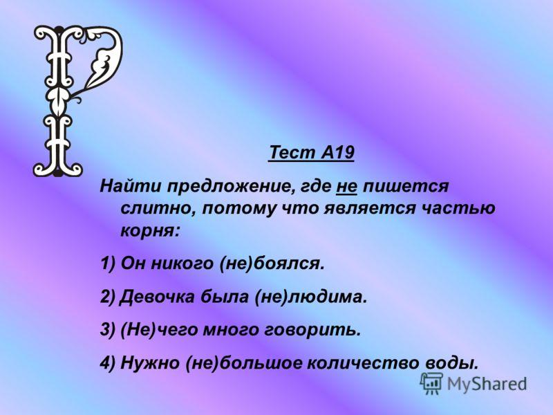 Тест А19 Найти предложение, где не пишется слитно, потому что является частью корня: 1)Он никого (не)боялся. 2)Девочка была (не)людима. 3)(Не)чего много говорить. 4)Нужно (не)большое количество воды.