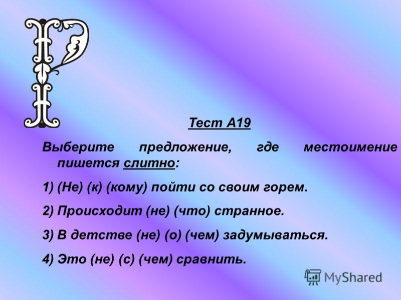 Тест А19 Выберите предложение, где местоимение пишется слитно: 1)(Не) (к) (кому) пойти со своим горем. 2)Происходит (не) (что) странное. 3)В детстве (не) (о) (чем) задумываться. 4)Это (не) (с) (чем) сравнить.