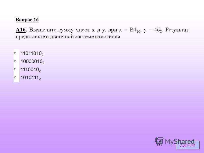 10000010 2 1110010 2 11011010 2 Вопрос 16 А16. Вычислите сумму чисел х и у, при х = B4 16, у = 46 8. Результат представьте в двоичной системе счисления 1010111 2