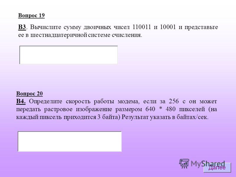 Вопрос 19 В3. Вычислите сумму двоичных чисел 110011 и 10001 и представьте ее в шестнадцатеричной системе счисления. Вопрос 20 B4. Определите скорость работы модема, если за 256 с он может передать растровое изображение размером 640 * 480 пикселей (на