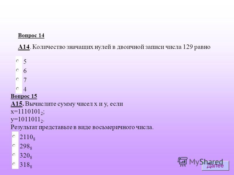 6 7 5 Вопрос 14 А14. Количество значащих нулей в двоичной записи числа 129 равно 4 298 8 2110 8 320 8 318 8 Вопрос 15 А15. Вычислите сумму чисел х и у, если х=1110101 2 ; у=1011011 2. Результат представьте в виде восьмеричного числа.