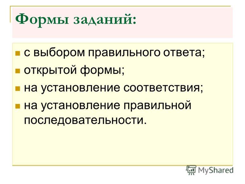 Формы заданий: с выбором правильного ответа; открытой формы; на установление соответствия; на установление правильной последовательности.