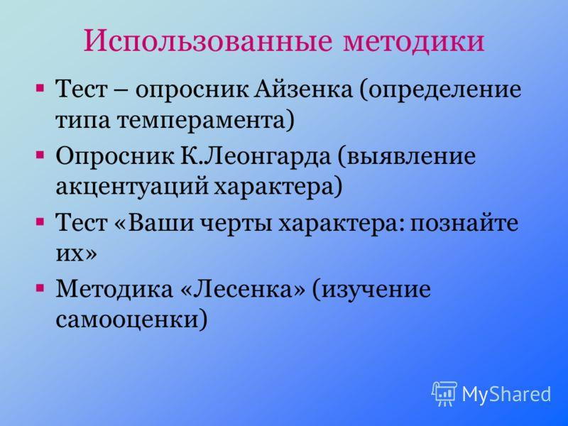 Использованные методики Тест – опросник Айзенка (определение типа темперамента) Опросник К.Леонгарда (выявление акцентуаций характера) Тест «Ваши черты характера: познайте их» Методика «Лесенка» (изучение самооценки)