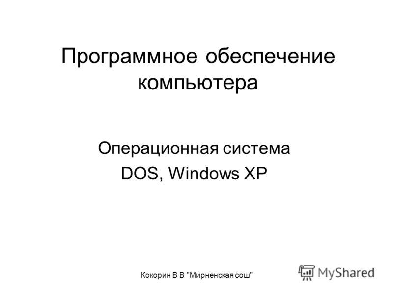 Кокорин В В Мирненская сош Программное обеспечение компьютера Операционная система DOS, Windows XP