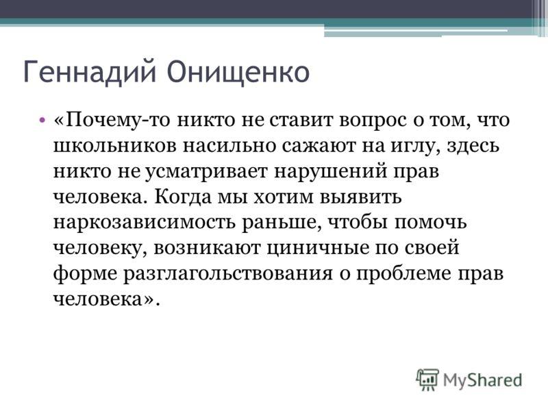 Геннадий Онищенко «Почему-то никто не ставит вопрос о том, что школьников насильно сажают на иглу, здесь никто не усматривает нарушений прав человека. Когда мы хотим выявить наркозависимость раньше, чтобы помочь человеку, возникают циничные по своей