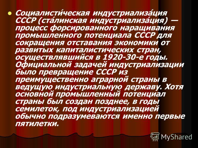 Социалисти́ческая индустриализа́ция СССР (ста́линская индустриализа́ция) процесс форсированного наращивания промышленного потенциала СССР для сокращения отставания экономики от развитых капиталистических стран, осуществлявшийся в 1920-30-е годы. Офиц