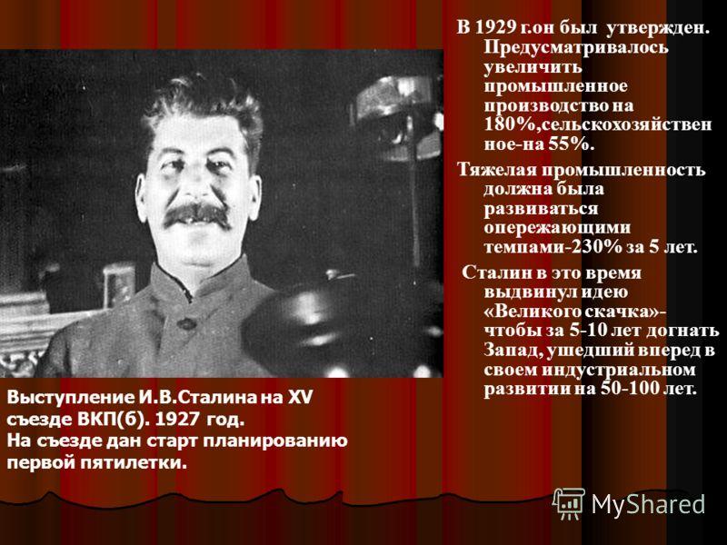 В 1929 г.он был утвержден. Предусматривалось увеличить промышленное производство на 180%,сельскохозяйствен ное-на 55%. Тяжелая промышленность должна была развиваться опережающими темпами-230% за 5 лет. Сталин в это время выдвинул идею «Великого скачк