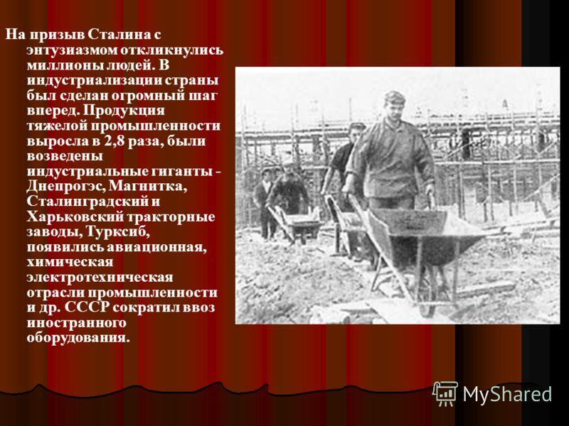 На призыв Сталина с энтузиазмом откликнулись миллионы людей. В индустриализации страны был сделан огромный шаг вперед. Продукция тяжелой промышленности выросла в 2,8 раза, были возведены индустриальные гиганты - Днепрогэс, Магнитка, Сталинградский и