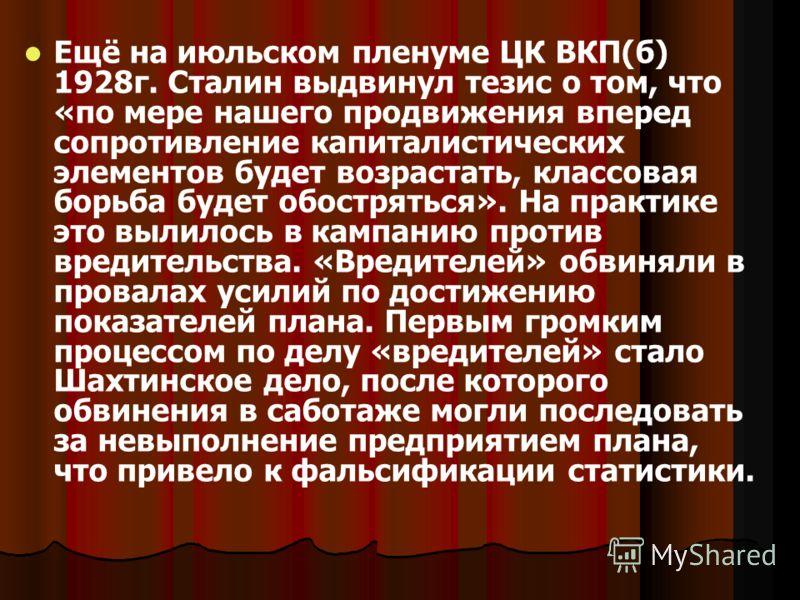 Ещё на июльском пленуме ЦК ВКП(б) 1928г. Сталин выдвинул тезис о том, что «по мере нашего продвижения вперед сопротивление капиталистических элементов будет возрастать, классовая борьба будет обостряться». На практике это вылилось в кампанию против в