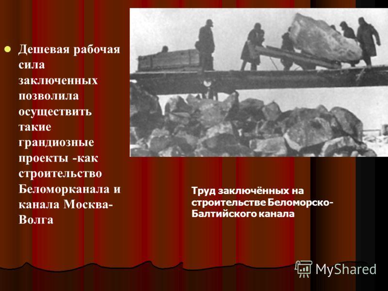 Дешевая рабочая сила заключенных позволила осуществить такие грандиозные проекты -как строительство Беломорканала и канала Москва- Волга Труд заключённых на строительстве Беломорско- Балтийского канала