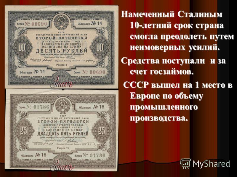 Намеченный Сталиным 10-летний срок страна смогла преодолеть путем неимоверных усилий. Средства поступали и за счет госзаймов. СССР вышел на 1 место в Европе по объему промышленного производства. СССР вышел на 1 место в Европе по объему промышленного