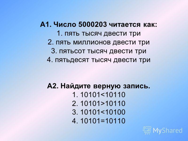 А1. Число 5000203 читается как: 1. пять тысяч двести три 2. пять миллионов двести три 3. пятьсот тысяч двести три 4. пятьдесят тысяч двести три А2. Найдите верную запись. 1. 10101 10110 3. 10101