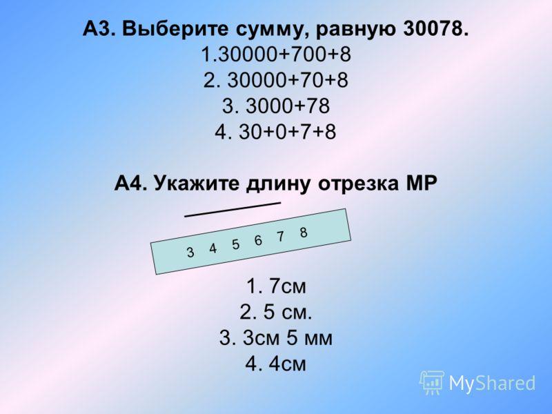 А3. Выберите сумму, равную 30078. 1.30000+700+8 2. 30000+70+8 3. 3000+78 4. 30+0+7+8 А4. Укажите длину отрезка МР 1. 7см 2. 5 см. 3. 3см 5 мм 4. 4см 3 4 5 6 7 8