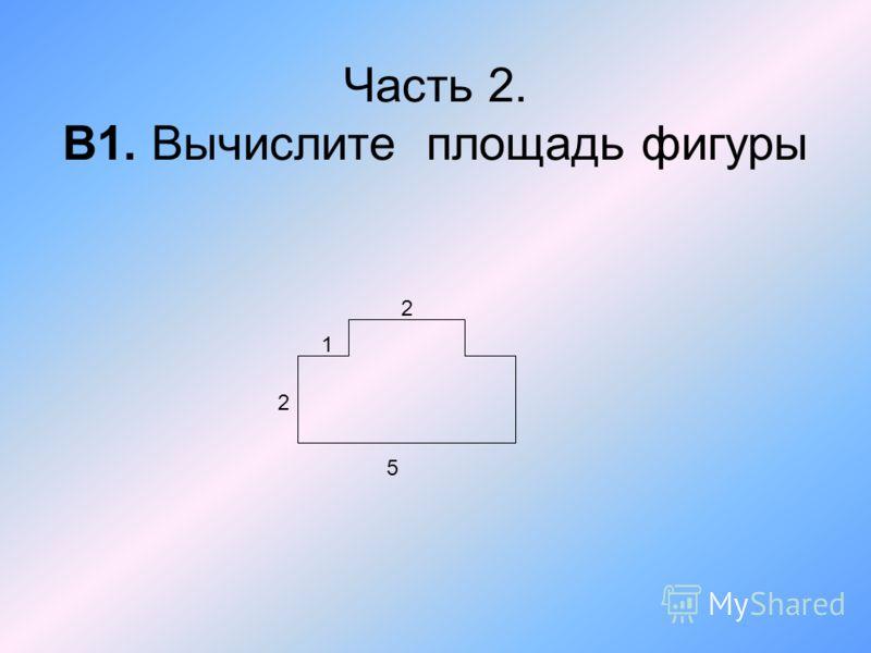 Часть 2. В1. Вычислите площадь фигуры 5 2 1 2