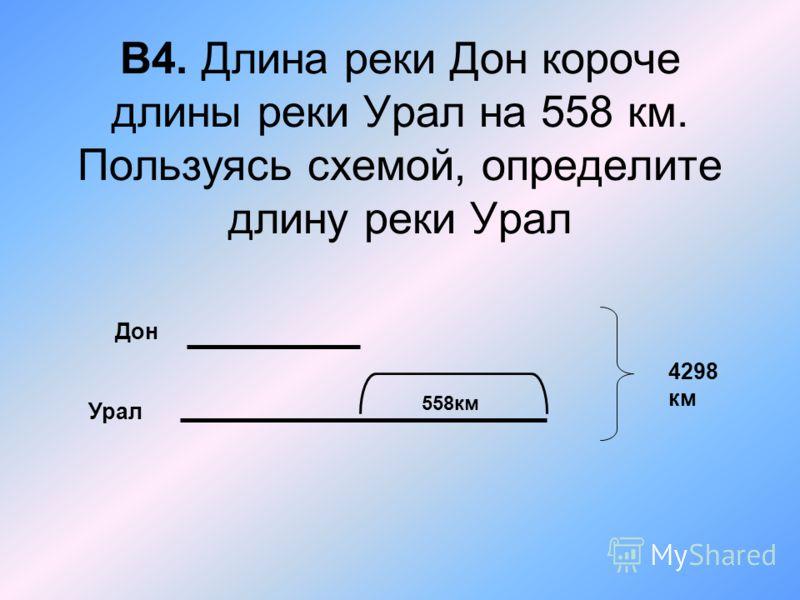 В4. Длина реки Дон короче длины реки Урал на 558 км. Пользуясь схемой, определите длину реки Урал Дон Урал 4298 км 558км