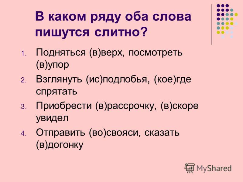 В каком ряду оба слова пишутся слитно? 1. Подняться (в)верх, посмотреть (в)упор 2. Взглянуть (ис)подлобья, (кое)где спрятать 3. Приобрести (в)рассрочку, (в)скоре увидел 4. Отправить (во)свояси, сказать (в)догонку