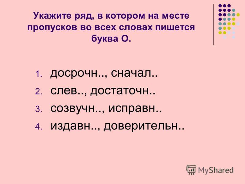 Укажите ряд, в котором на месте пропусков во всех словах пишется буква О. 1. досрочн.., сначал.. 2. слев.., достаточн.. 3. созвучн.., исправн.. 4. издавн.., доверительн..