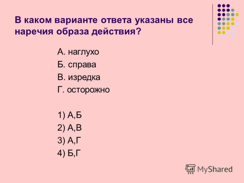 В каком варианте ответа указаны все наречия образа действия? А. наглухо Б. справа В. изредка Г. осторожно 1) А,Б 2) А,В 3) А,Г 4) Б,Г